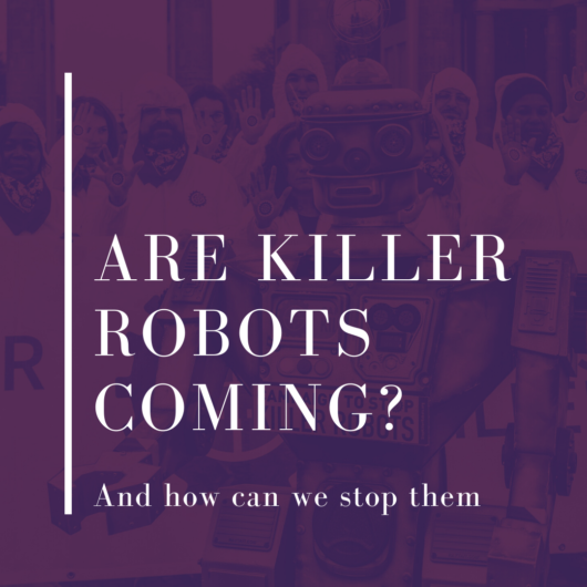 Are Killer Robots Coming? And how can we stop them