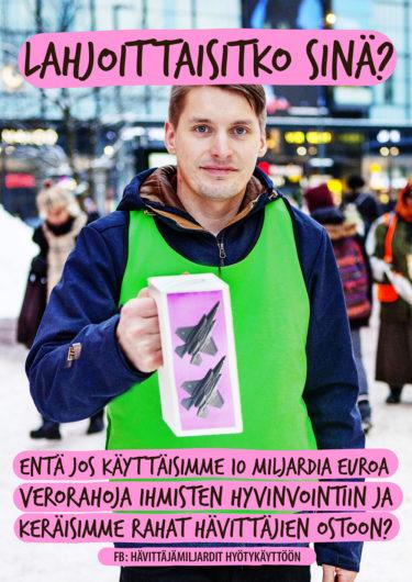 """Kuvan ylälaidassa lukee """"Lahjoittaisitko sinä?"""". Keskellä kuvaa vihreäliivinen henkilö pitelee keräyslipasta, jossa on hävittäjien kuvia. Alalaidassa lukee: """"Entä jos käyttäisimme 10 miljardia euroa verorahoja ihmisten hyvinvointiin ja keräisimme rahat hävittäjien ostoon?"""""""